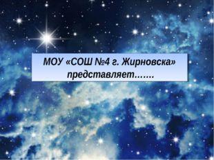 МОУ «СОШ №4 г. Жирновска» представляет…….