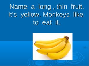 Name a long , thin fruit. It's yellow. Monkeys like to eat it.