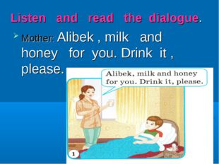 Listen and read the dialogue. Mother: Alibek , milk and honey for you. Drink