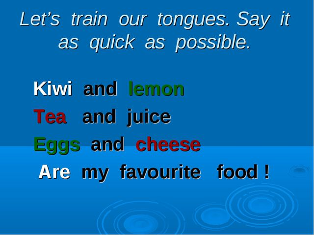 Let's train our tongues. Say it as quick as possible. Kiwi and lemon Tea and...