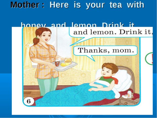 Mother : Here is your tea with honey and lemon. Drink it.
