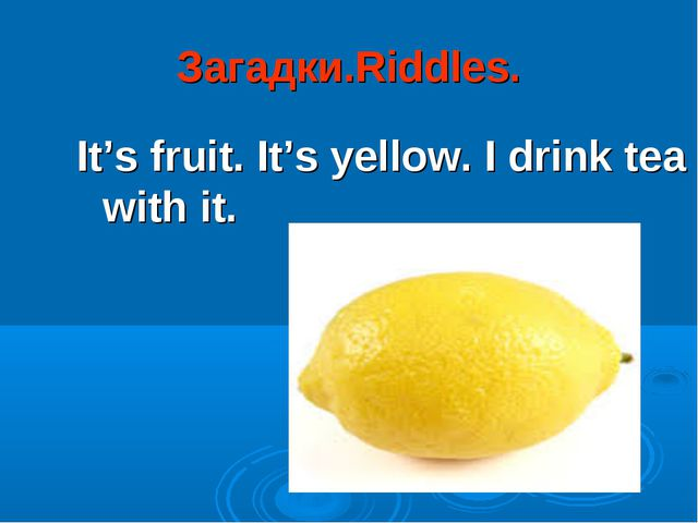 Загадки.Riddles. It's fruit. It's yellow. I drink tea with it.