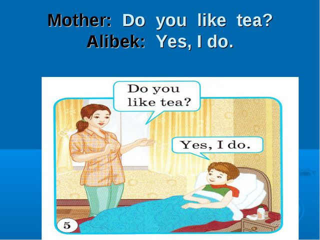 Mother: Do you like tea? Alibek: Yes, I do.