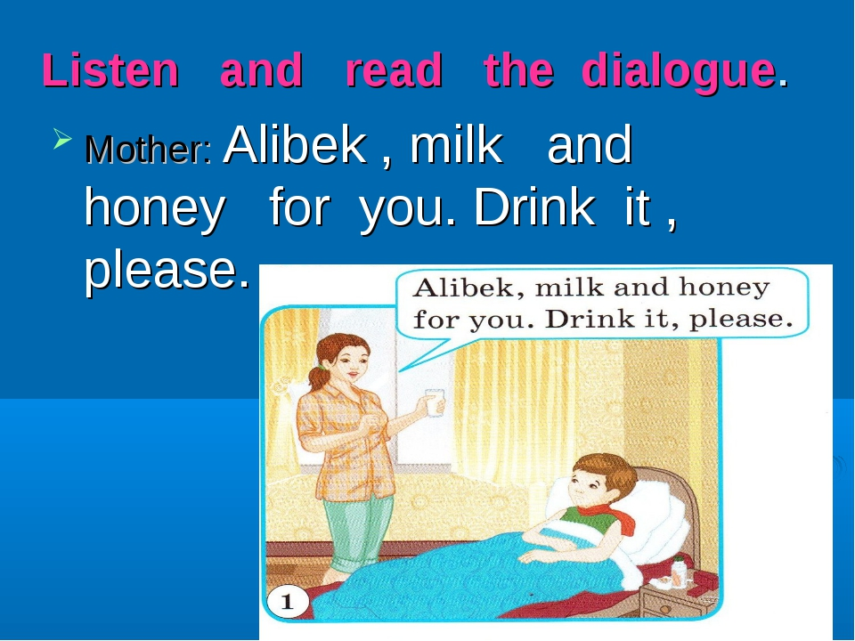 Listen and read the dialogue. Mother: Alibek , milk and honey for you. Drink...