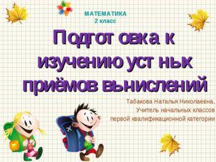 Подготовка к изучению устных приёмов вычислений Табакова Наталья Николаевна,