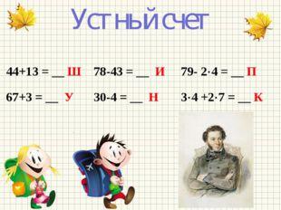 Устный счет 44+13 = __ Ш 78-43 = __ И 79- 24 = __ П 67+3 = __ У 30-4 = __