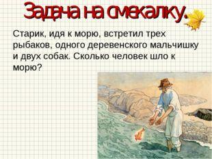 Задача на смекалку. Старик, идя к морю, встретил трех рыбаков, одного деревен