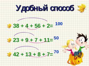 Удобный способ 38 + 4 + 56 + 2= 23 + 9 + 7 + 11= 42 + 13 + 8 + 7= 100 50 70