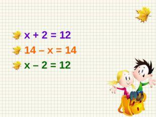 х + 2 = 12 14 – х = 14 х – 2 = 12