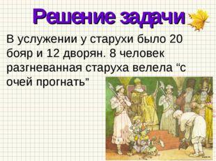 Решение задачи В услужении у старухи было 20 бояр и 12 дворян. 8 человек разг