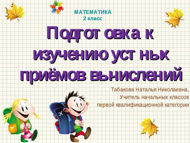 Подготовка к изучению устных приёмов вычислений Табакова Наталья Николаевна,...