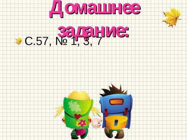 Домашнее задание: С.57, № 1, 3, 7