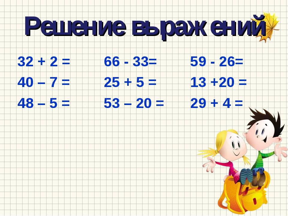 Решение выражений 32 + 2 =66 - 33=59 - 26= 40 – 7 =25 + 5 =13 +20 = 4...