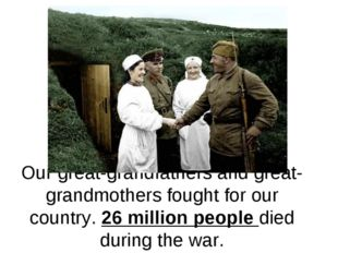 Our great-grandfathers and great-grandmothers fought for our country. 26 mill