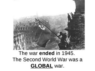The war ended in 1945. The Second World War was a GLOBAL war.