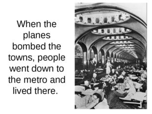 When the planes bombed the towns, people went down to the metro and lived the