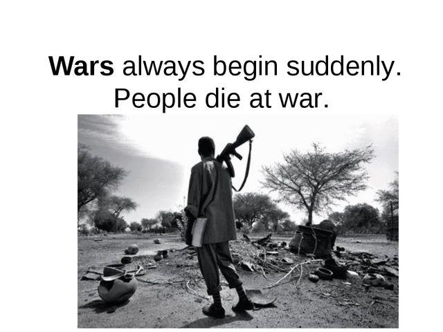 Wars always begin suddenly. People die at war.