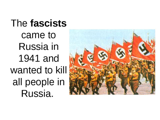 The fascists came to Russia in 1941 and wanted to kill all people in Russia.