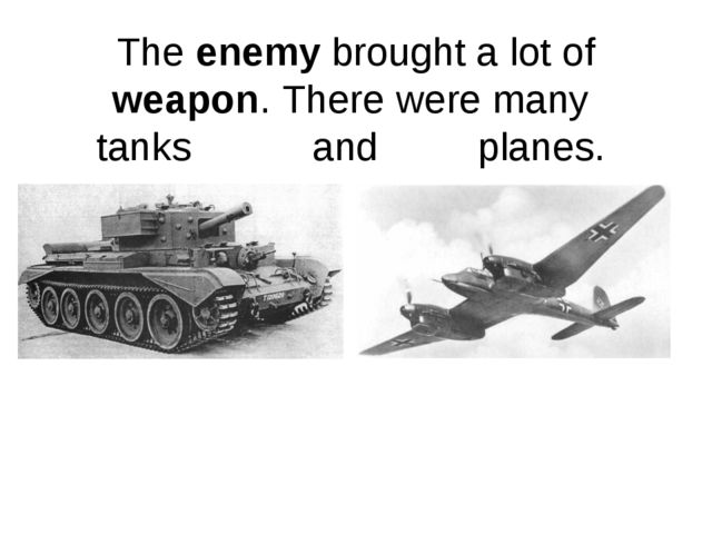 The enemy brought a lot of weapon. There were many tanks and planes.