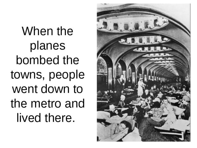 When the planes bombed the towns, people went down to the metro and lived the...