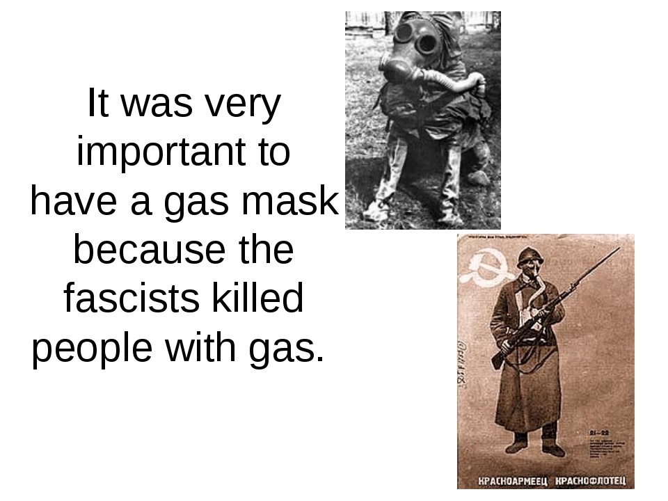It was very important to have a gas mask because the fascists killed people w...