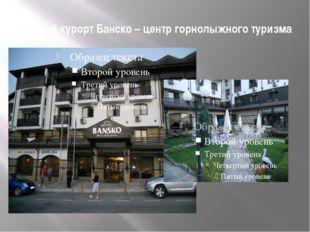 Горный курорт Банско – центр горнолыжного туризма