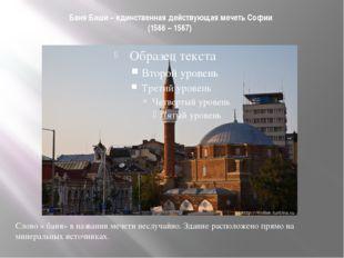 Баня Баши – единственная действующая мечеть Софии (1566 – 1567) Слово « баня»