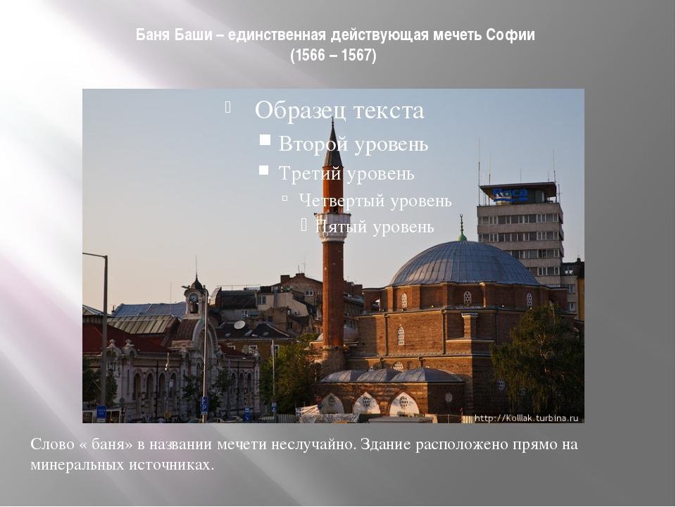 Баня Баши – единственная действующая мечеть Софии (1566 – 1567) Слово « баня»...