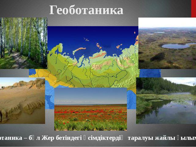 Геоботаника – бұл Жер бетіндегі өсімдіктердің таралуы жайлы ғылым. Геоботаника