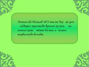 Амангелді Иманов 1873 жылы Торғай уезі, Қайдауыл ауылында дүниеге келген. Әке