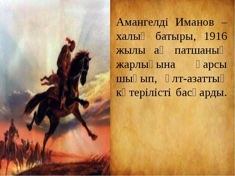Амангелді Иманов – халық батыры, 1916 жылы ақ патшаның жарлығына қарсы шығып,...