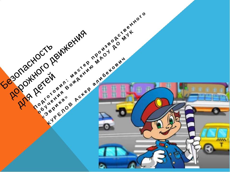 Безопасность дорожного движения для детей Подготовил: мастер производственног...