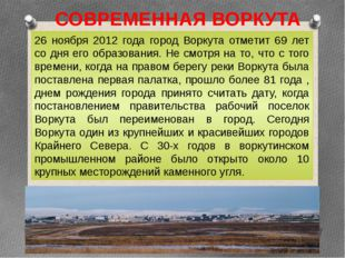 СОВРЕМЕННАЯ ВОРКУТА 26 ноября 2012 года город Воркута отметит 69 лет со дня е