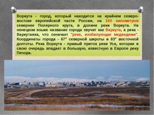 Воркута - город, который находится на крайнем северо-востоке европейской част