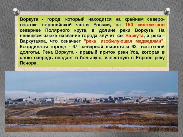 Воркута - город, который находится на крайнем северо-востоке европейской част...