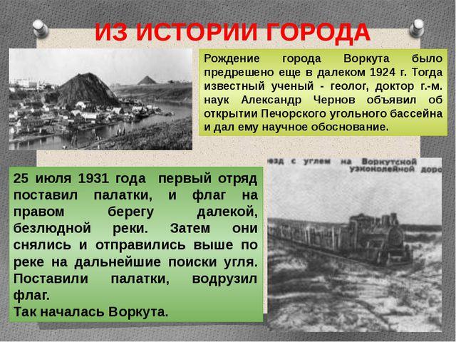 ИЗ ИСТОРИИ ГОРОДА Рождение города Воркута было предрешено еще в далеком 1924...