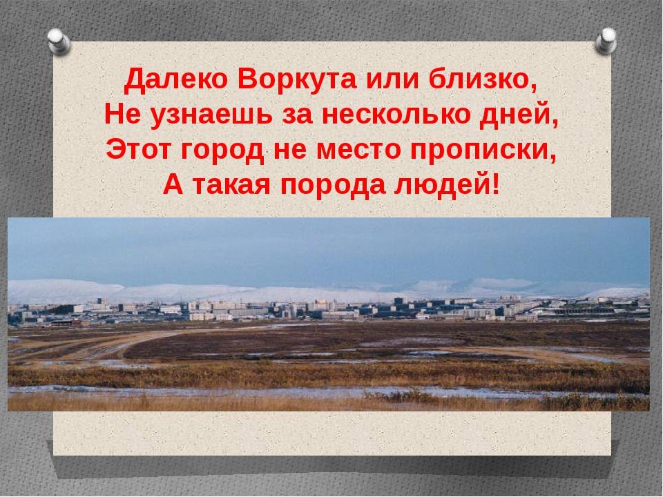 Далеко Воркута или близко, Не узнаешь за несколько дней, Этот город не место...