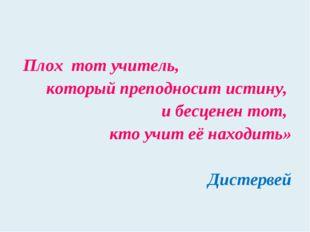 Плох тот учитель, который преподносит истину, и бесценен тот, кто учит её нах