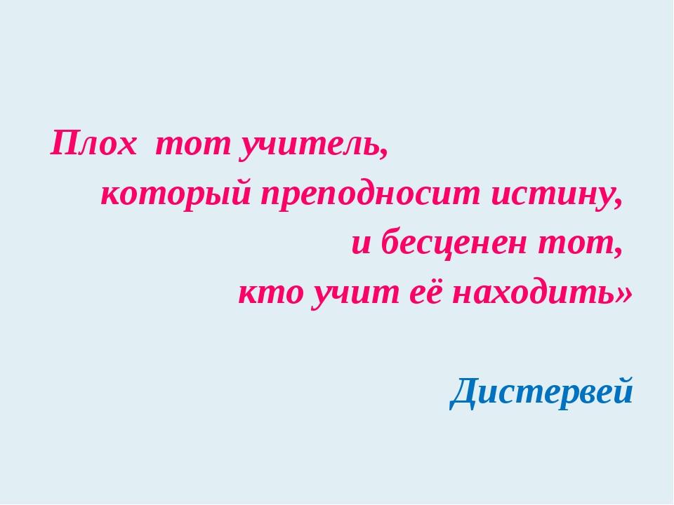 Плох тот учитель, который преподносит истину, и бесценен тот, кто учит её нах...