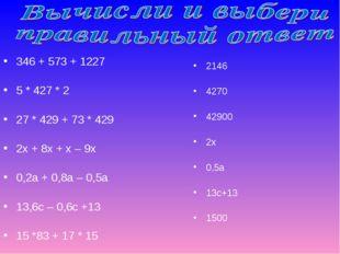346 + 573 + 1227 5 * 427 * 2 27 * 429 + 73 * 429 2х + 8х + х – 9х 0,2а + 0,8а