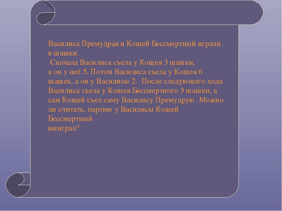 Василиса Премудрая и Кощей Бессмертный играли в шашки. Сначала Василиса съел...