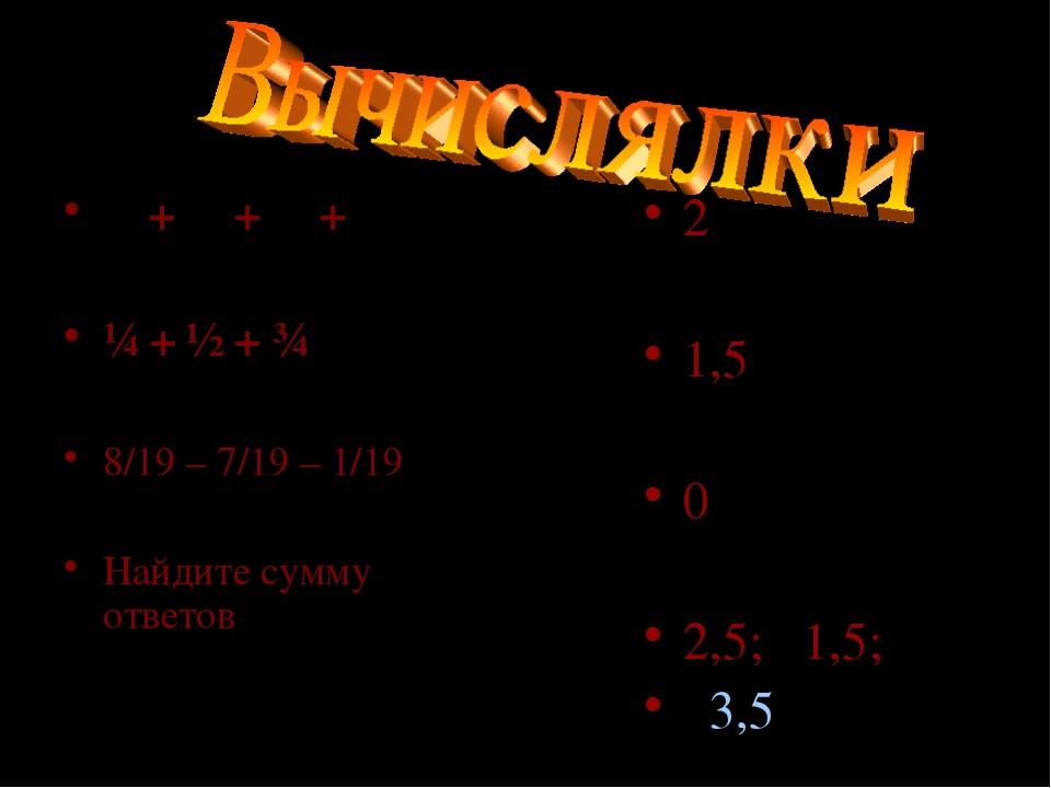 ⅛ + ⅜ + ⅝ + ⅞ ¼ + ½ + ¾ 8/19 – 7/19 – 1/19 Найдите сумму ответов 2 1,5 0 2,5;...