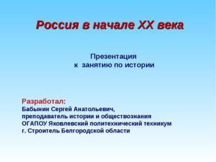 Россия в начале XX века Презентация к занятию по истории Разработал: Бабынин