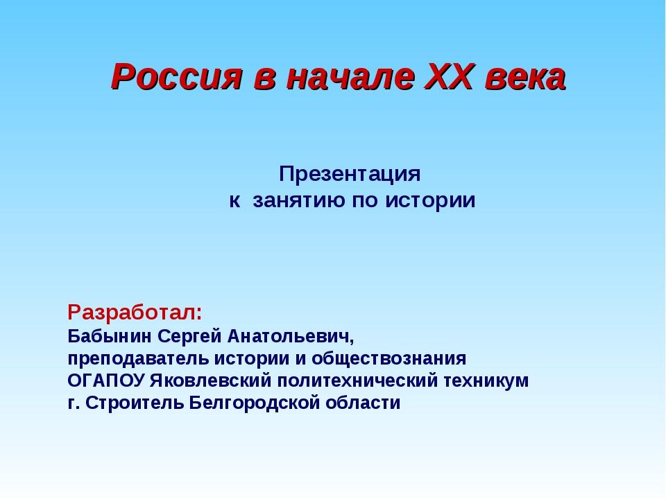 Россия в начале XX века Презентация к занятию по истории Разработал: Бабынин...