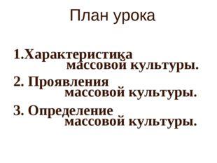 План урока Характеристика 2. Проявления 3. Определение массовой культуры. мас