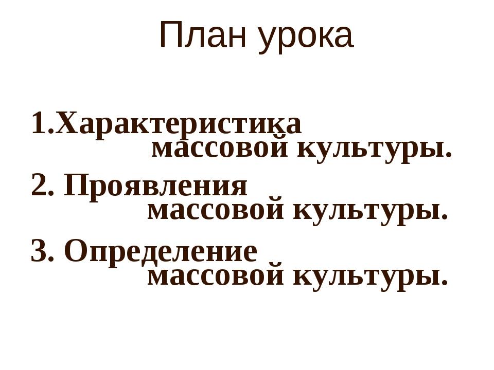 План урока Характеристика 2. Проявления 3. Определение массовой культуры. мас...
