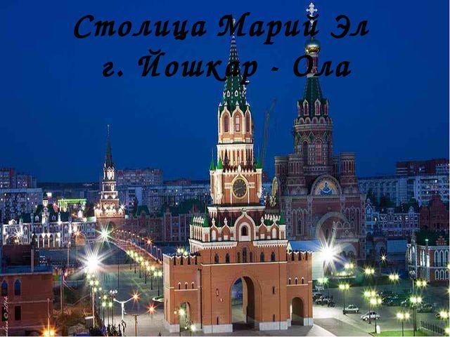 Столица Марий Эл г. Йошкар - Ола