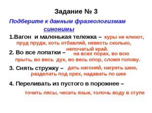 Задание № 3 Подберите к данным фразеологизмам синонимы 1.Вагон и маленькая те