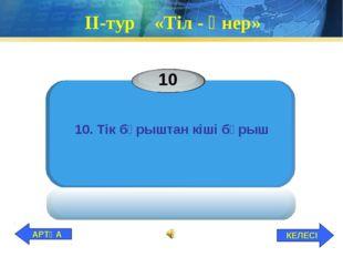 ІІ-тур «Тіл - өнер» 10 10. Тік бұрыштан кіші бұрыш КЕЛЕСІ АРТҚА