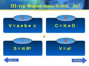 ІІІ-тур Формуланы білесің бе? V = а ● b ● c C = π ● D S = π R2 V = a3 КЕЛЕСІ